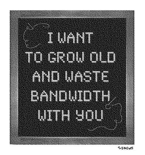 I Want to Grow Old and Waste Bandwidth With You
