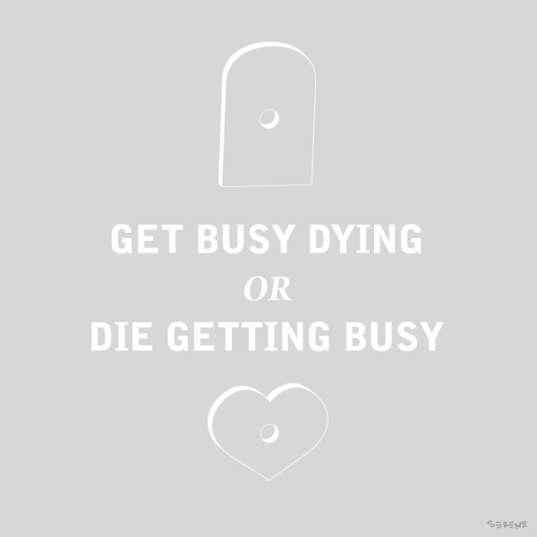 Get Busy Dying or Die Getting Busy
